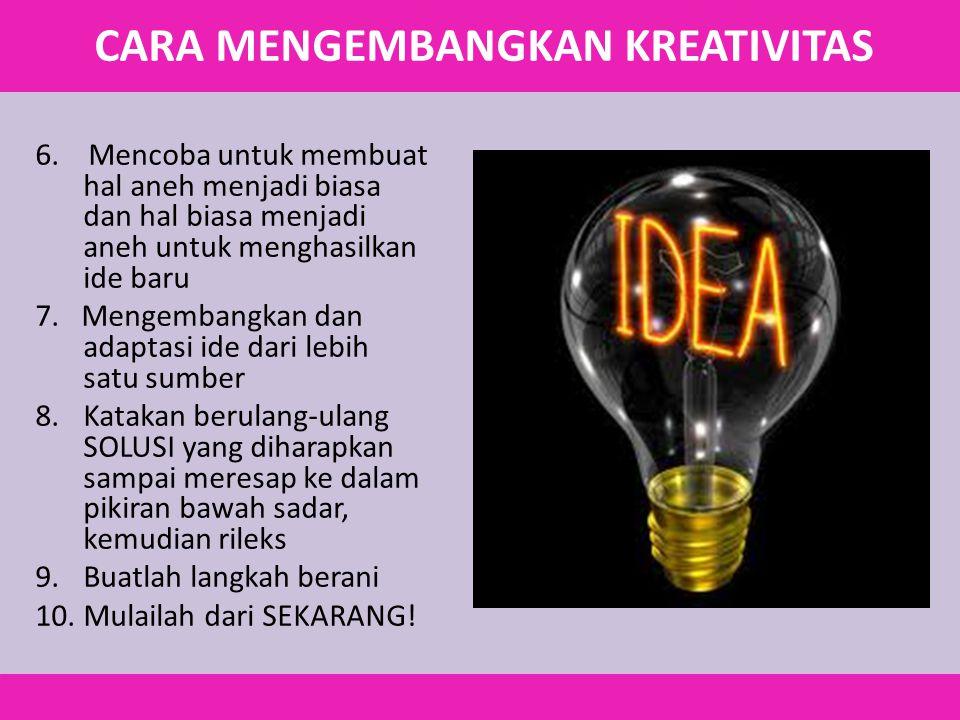 6. Mencoba untuk membuat hal aneh menjadi biasa dan hal biasa menjadi aneh untuk menghasilkan ide baru 7. Mengembangkan dan adaptasi ide dari lebih sa