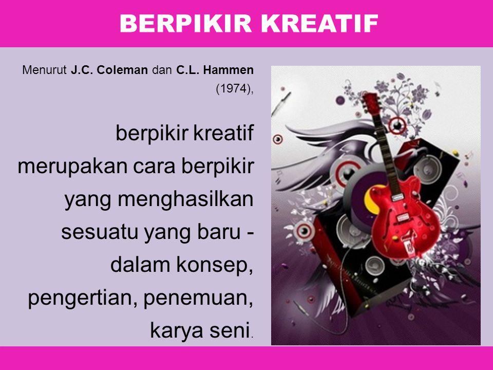 BERPIKIR KREATIF Menurut J.C. Coleman dan C.L. Hammen (1974), berpikir kreatif merupakan cara berpikir yang menghasilkan sesuatu yang baru - dalam kon