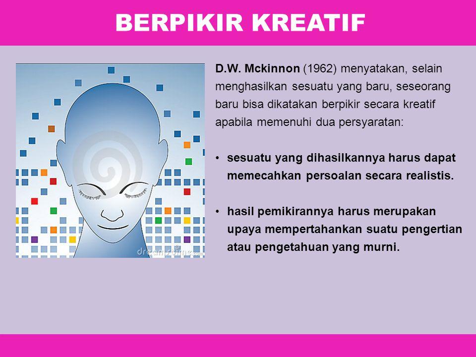 BERPIKIR KREATIF D.W. Mckinnon (1962) menyatakan, selain menghasilkan sesuatu yang baru, seseorang baru bisa dikatakan berpikir secara kreatif apabila