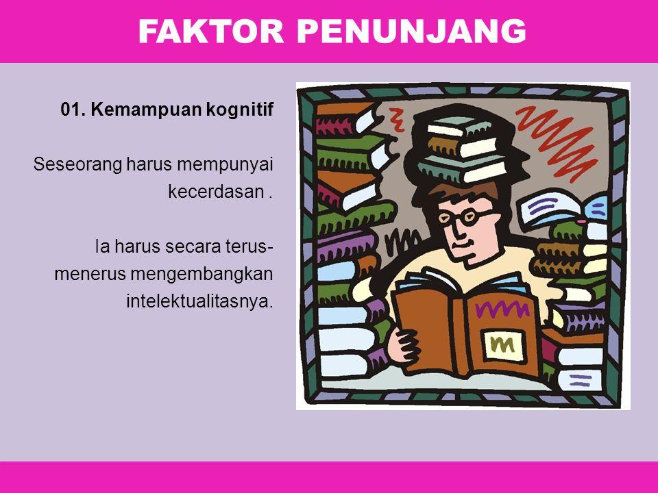 FAKTOR PENUNJANG 01. Kemampuan kognitif Seseorang harus mempunyai kecerdasan. Ia harus secara terus- menerus mengembangkan intelektualitasnya.
