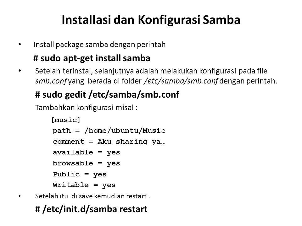 Installasi dan Konfigurasi Samba Install package samba dengan perintah # sudo apt-get install samba Setelah terinstal, selanjutnya adalah melakukan konfigurasi pada file smb.conf yang berada di folder /etc/samba/smb.conf dengan perintah.