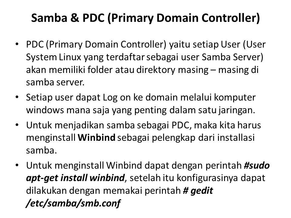 Samba & PDC (Primary Domain Controller) PDC (Primary Domain Controller) yaitu setiap User (User System Linux yang terdaftar sebagai user Samba Server) akan memiliki folder atau direktory masing – masing di samba server.
