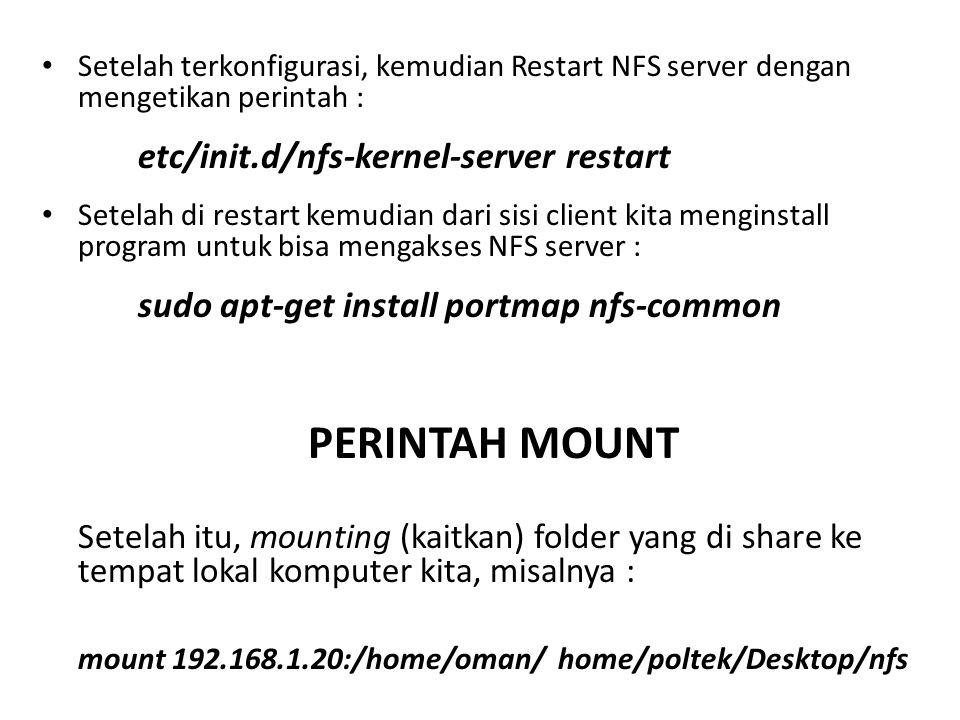 Setelah terkonfigurasi, kemudian Restart NFS server dengan mengetikan perintah : etc/init.d/nfs-kernel-server restart Setelah di restart kemudian dari sisi client kita menginstall program untuk bisa mengakses NFS server : sudo apt-get install portmap nfs-common PERINTAH MOUNT Setelah itu, mounting (kaitkan) folder yang di share ke tempat lokal komputer kita, misalnya : mount 192.168.1.20:/home/oman/ home/poltek/Desktop/nfs