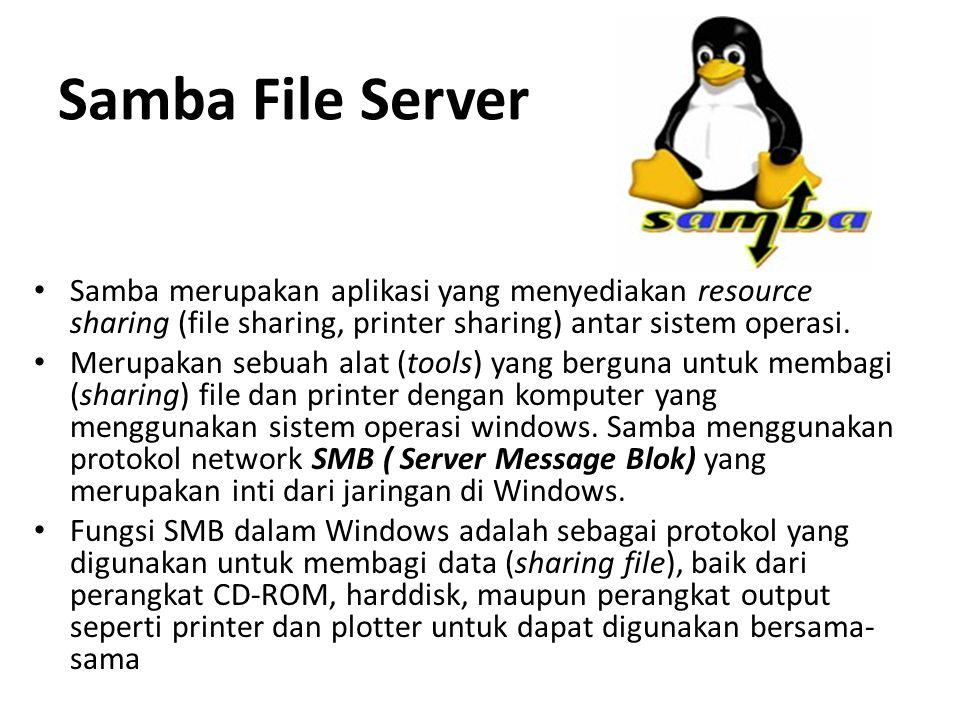 Samba File Server Samba merupakan aplikasi yang menyediakan resource sharing (file sharing, printer sharing) antar sistem operasi.