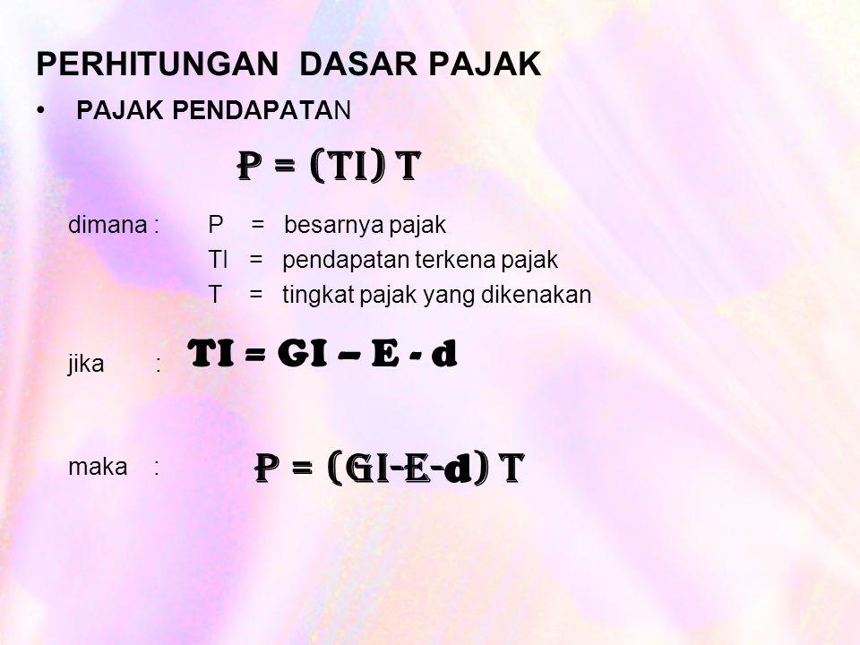 PERHITUNGAN DASAR PAJAK PAJAK PENDAPATAN dimana : P = besarnya pajak TI = pendapatan terkena pajak T = tingkat pajak yang dikenakan jika : maka : P = (TI) T TI = GI – E - d P = (GI-E- d ) T