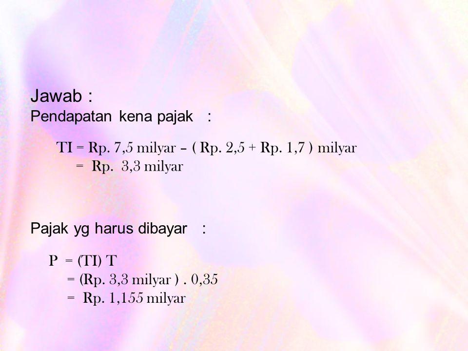 Jawab : Pendapatan kena pajak : Pajak yg harus dibayar : TI = Rp.