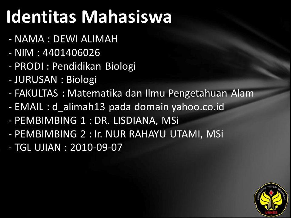 Identitas Mahasiswa - NAMA : DEWI ALIMAH - NIM : 4401406026 - PRODI : Pendidikan Biologi - JURUSAN : Biologi - FAKULTAS : Matematika dan Ilmu Pengetahuan Alam - EMAIL : d_alimah13 pada domain yahoo.co.id - PEMBIMBING 1 : DR.