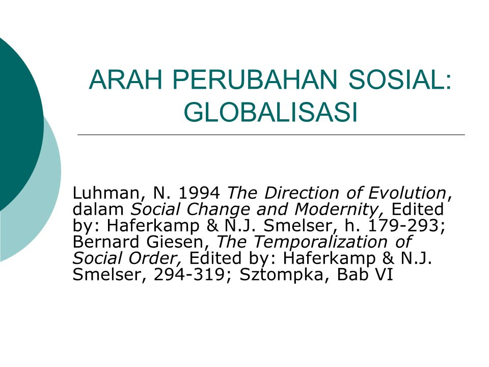 ARAH PERUBAHAN SOSIAL: GLOBALISASI Luhman, N. 1994 The Direction of Evolution, dalam Social Change and Modernity, Edited by: Haferkamp & N.J. Smelser,
