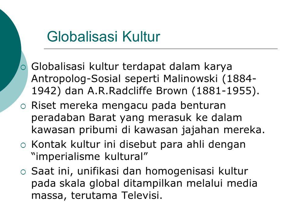 Globalisasi Kultur  Globalisasi kultur terdapat dalam karya Antropolog-Sosial seperti Malinowski (1884- 1942) dan A.R.Radcliffe Brown (1881-1955). 