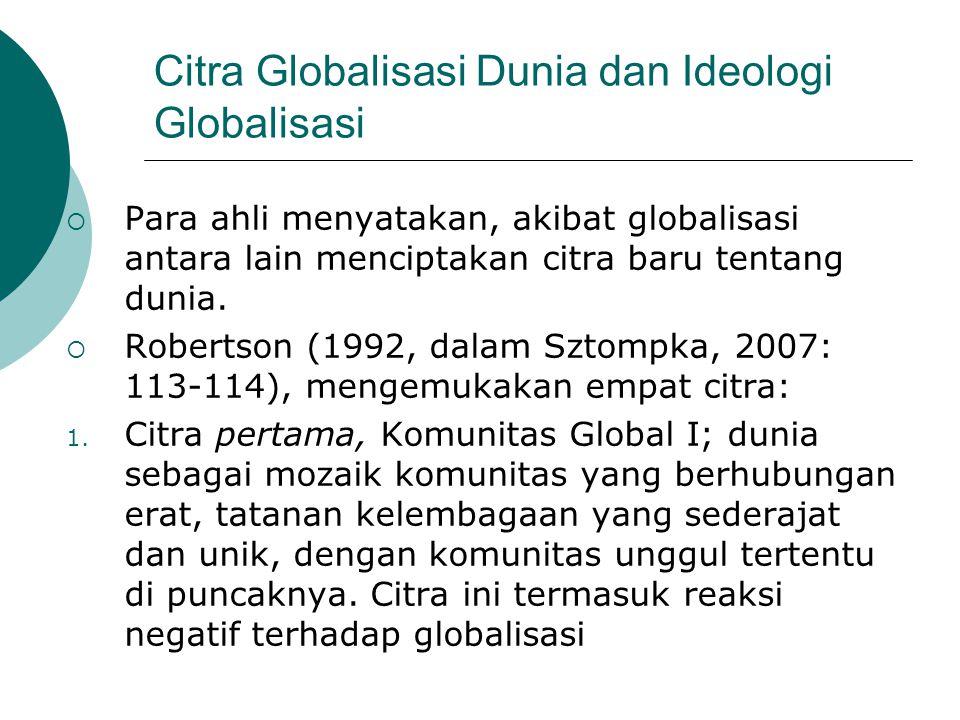 Citra Globalisasi Dunia dan Ideologi Globalisasi  Para ahli menyatakan, akibat globalisasi antara lain menciptakan citra baru tentang dunia.  Robert