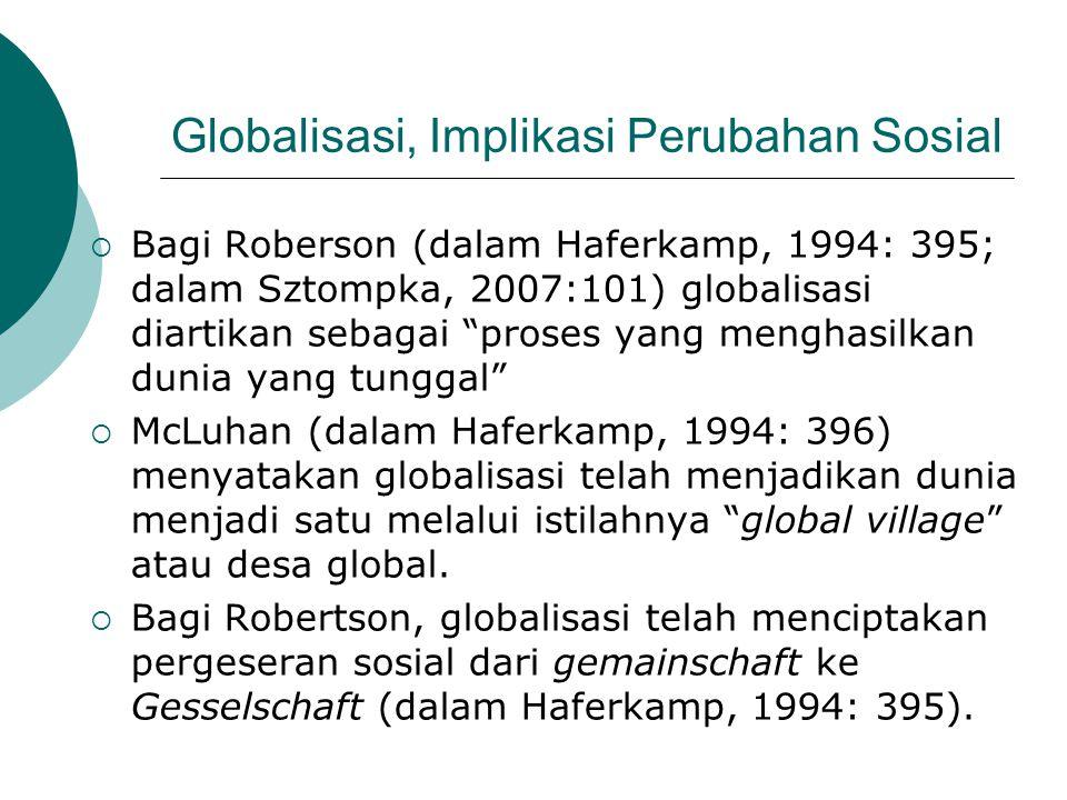Globalisasi, Implikasi Perubahan Sosial  Bagi Roberson (dalam Haferkamp, 1994: 395; dalam Sztompka, 2007:101) globalisasi diartikan sebagai proses yang menghasilkan dunia yang tunggal  McLuhan (dalam Haferkamp, 1994: 396) menyatakan globalisasi telah menjadikan dunia menjadi satu melalui istilahnya global village atau desa global.