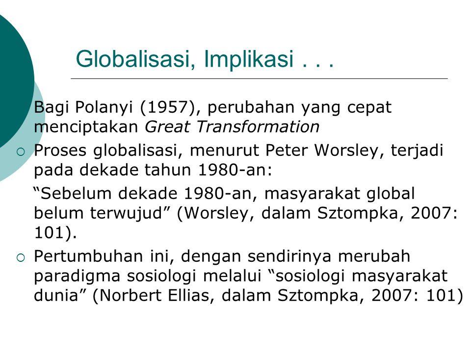 Globalisasi, Implikasi...  Bagi Polanyi (1957), perubahan yang cepat menciptakan Great Transformation  Proses globalisasi, menurut Peter Worsley, te