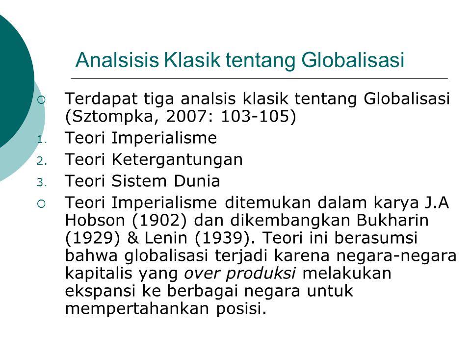 Analsisis Klasik tentang Globalisasi  Terdapat tiga analsis klasik tentang Globalisasi (Sztompka, 2007: 103-105) 1. Teori Imperialisme 2. Teori Keter