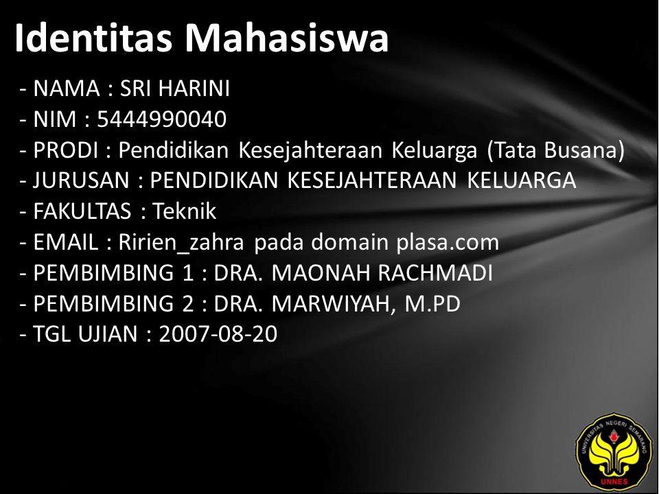 Identitas Mahasiswa - NAMA : SRI HARINI - NIM : 5444990040 - PRODI : Pendidikan Kesejahteraan Keluarga (Tata Busana) - JURUSAN : PENDIDIKAN KESEJAHTERAAN KELUARGA - FAKULTAS : Teknik - EMAIL : Ririen_zahra pada domain plasa.com - PEMBIMBING 1 : DRA.