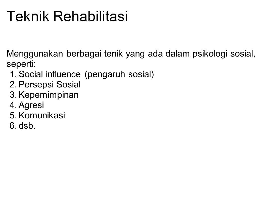 Teknik Rehabilitasi Menggunakan berbagai tenik yang ada dalam psikologi sosial, seperti: 1.Social influence (pengaruh sosial) 2.Persepsi Sosial 3.Kepe