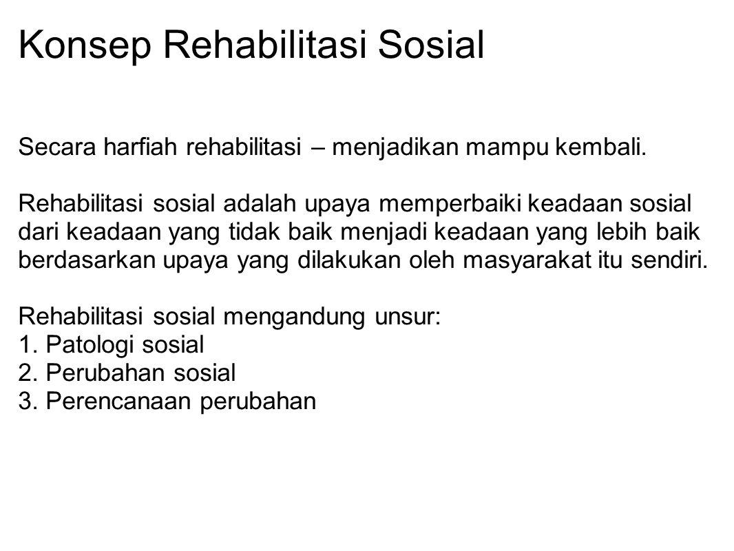 Konsep Rehabilitasi Sosial Secara harfiah rehabilitasi – menjadikan mampu kembali. Rehabilitasi sosial adalah upaya memperbaiki keadaan sosial dari ke