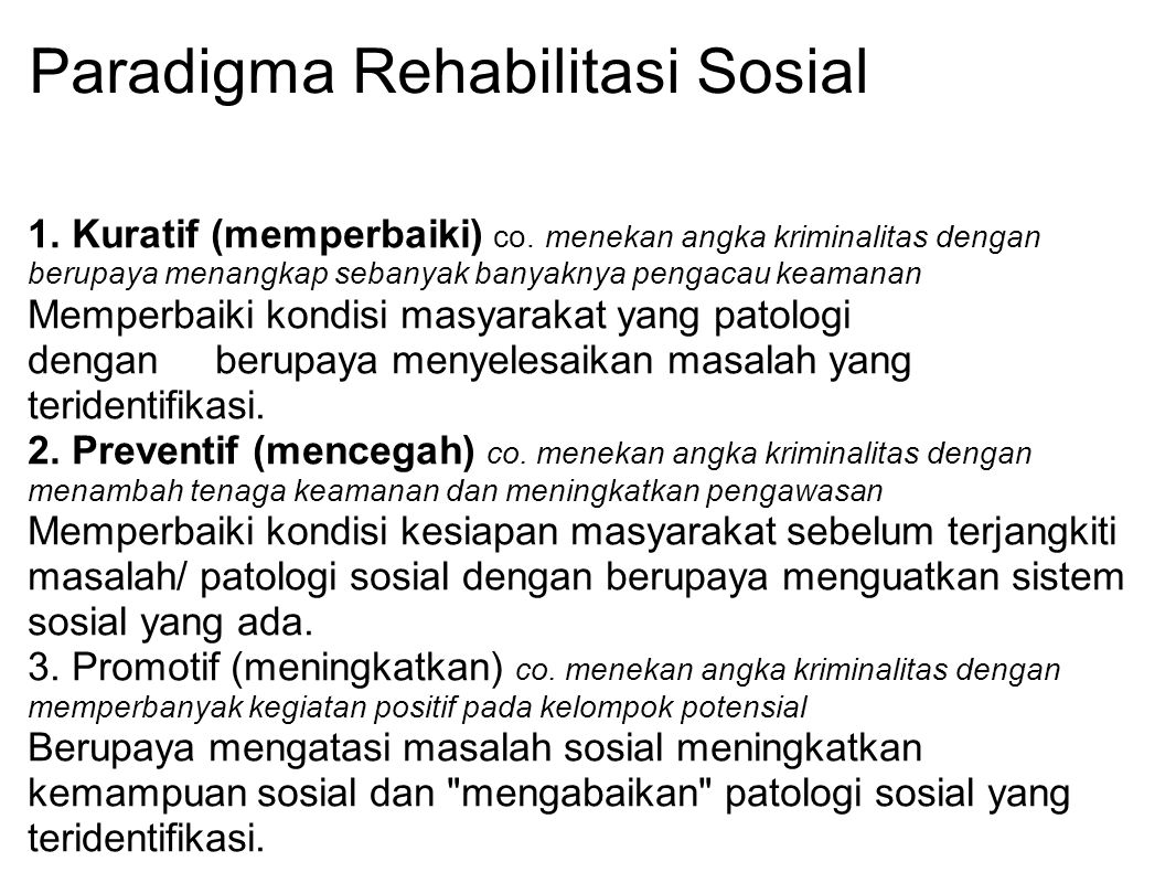 Paradigma Rehabilitasi Sosial 1. Kuratif (memperbaiki) co. menekan angka kriminalitas dengan berupaya menangkap sebanyak banyaknya pengacau keamanan M