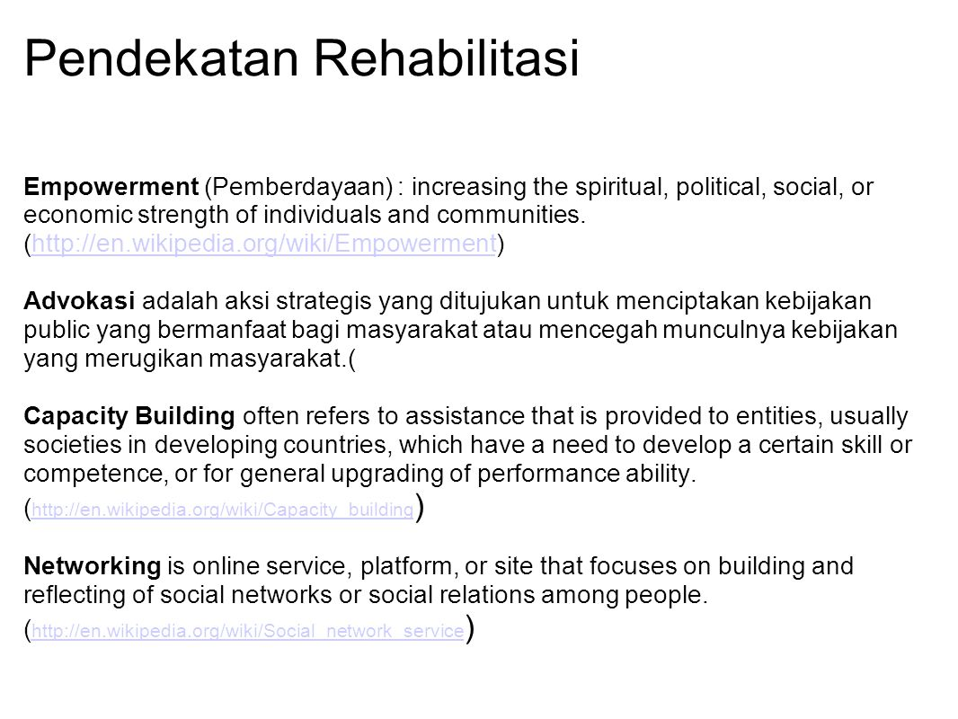 Pendekatan Rehabilitasi Empowerment (Pemberdayaan) : increasing the spiritual, political, social, or economic strength of individuals and communities.