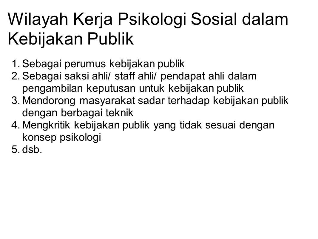 Wilayah Kerja Psikologi Sosial dalam Kebijakan Publik 1.Sebagai perumus kebijakan publik 2.Sebagai saksi ahli/ staff ahli/ pendapat ahli dalam pengamb