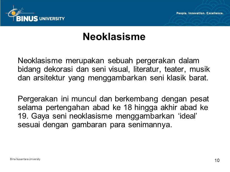 Bina Nusantara University 10 Neoklasisme Neoklasisme merupakan sebuah pergerakan dalam bidang dekorasi dan seni visual, literatur, teater, musik dan arsitektur yang menggambarkan seni klasik barat.