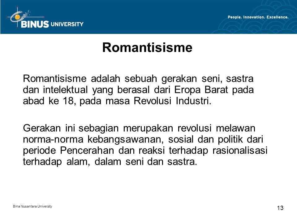 Bina Nusantara University 13 Romantisisme Romantisisme adalah sebuah gerakan seni, sastra dan intelektual yang berasal dari Eropa Barat pada abad ke 18, pada masa Revolusi Industri.