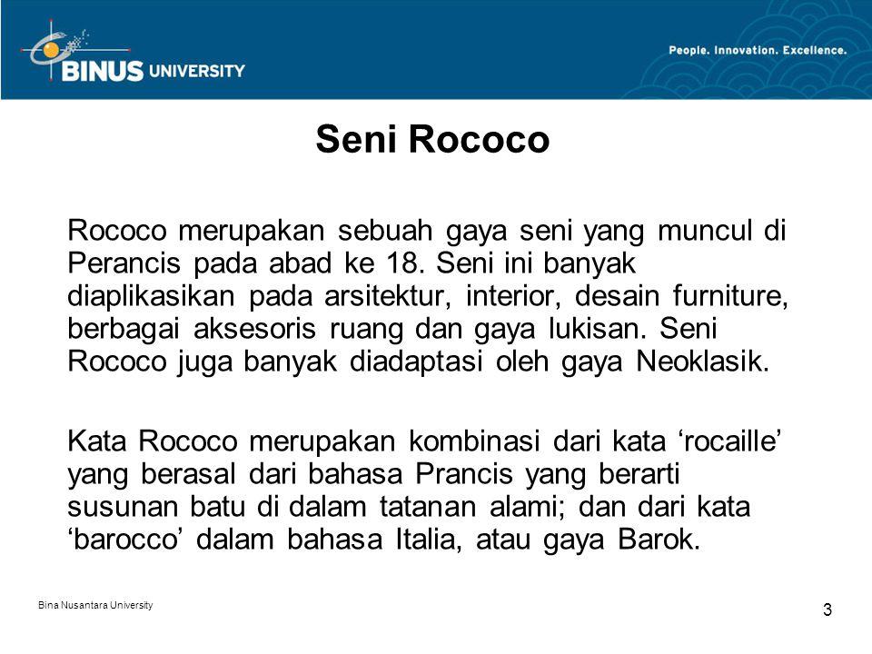 Bina Nusantara University 3 Seni Rococo Rococo merupakan sebuah gaya seni yang muncul di Perancis pada abad ke 18. Seni ini banyak diaplikasikan pada
