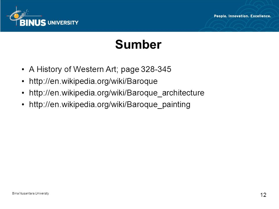 Bina Nusantara University 12 Sumber A History of Western Art; page 328-345 http://en.wikipedia.org/wiki/Baroque http://en.wikipedia.org/wiki/Baroque_architecture http://en.wikipedia.org/wiki/Baroque_painting