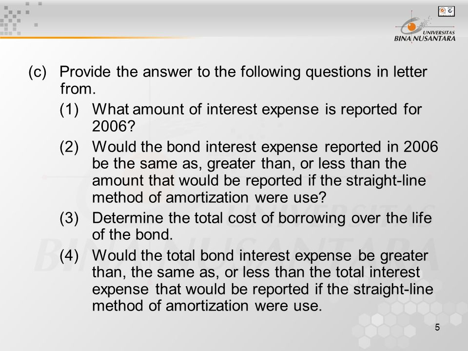 5 (c)Provide the answer to the following questions in letter from. (1)What amount of interest expense is reported for 2006? (2)Would the bond interest