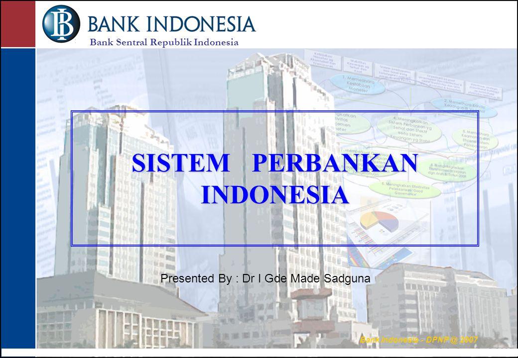 Bank Sentral Republik Indonesia Bank Indonesia - DPNP @ 2007 SISTEM PERBANKAN INDONESIA Presented By : Dr I Gde Made Sadguna
