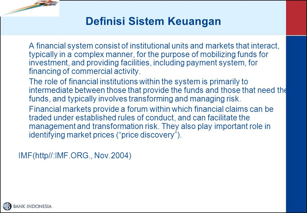 Definisi Sistem Keuangan A financial system consist of institutional units and markets that interact, typically in a complex manner, for the purpose of mobilizing funds for investment, and providing facilities, including payment system, for financing of commercial activity.