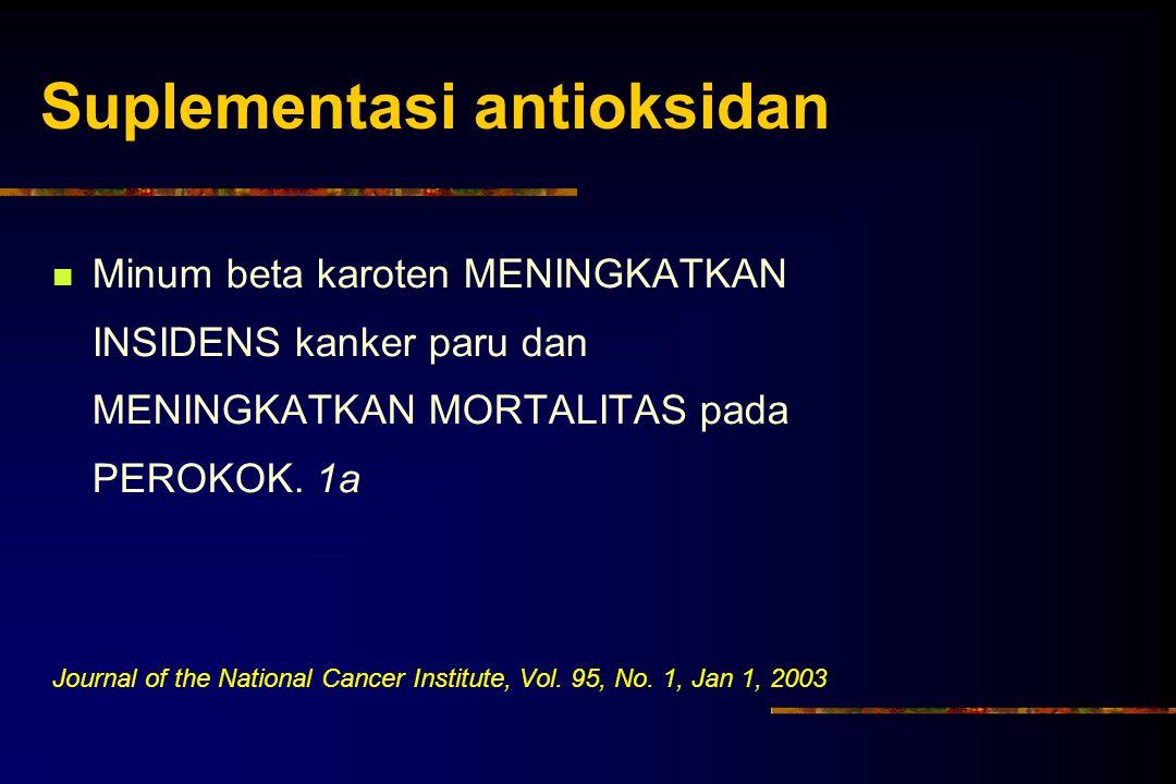 Suplementasi antioksidan Minum beta karoten MENINGKATKAN INSIDENS kanker paru dan MENINGKATKAN MORTALITAS pada PEROKOK. 1a Journal of the National Can