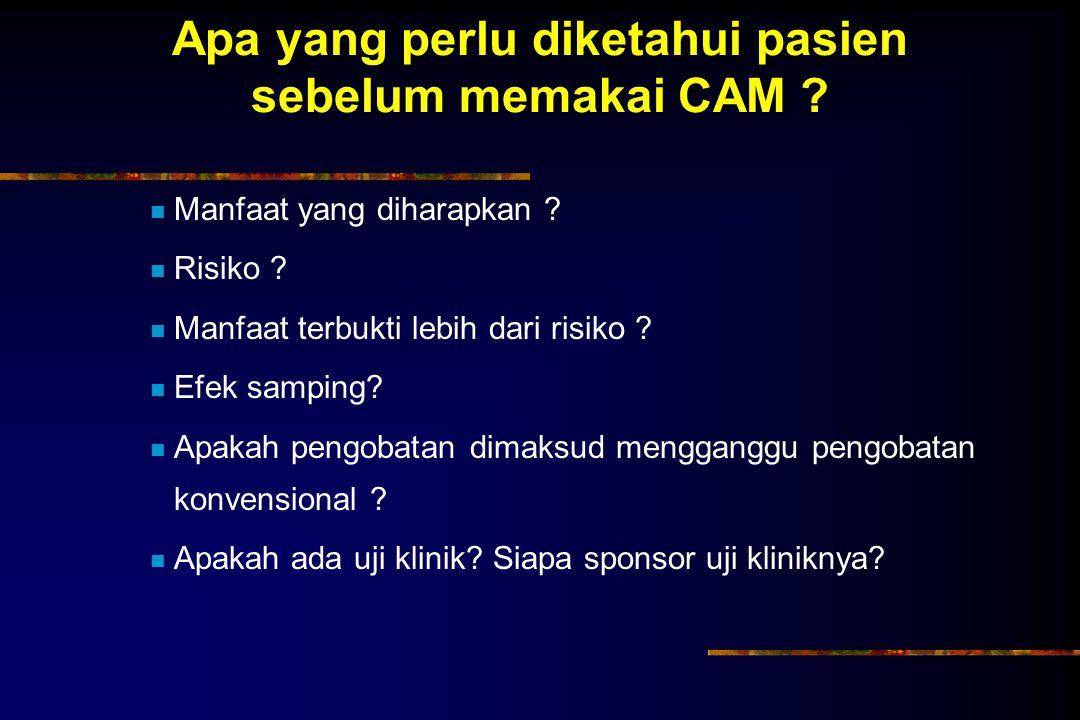 Apa yang perlu diketahui pasien sebelum memakai CAM ? Manfaat yang diharapkan ? Risiko ? Manfaat terbukti lebih dari risiko ? Efek samping? Apakah pen