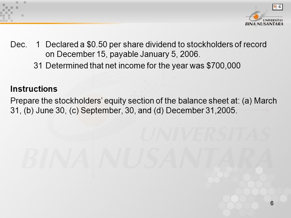 6 Dec. 1Declared a $0.50 per share dividend to stockholders of record on December 15, payable January 5, 2006. 31Determined that net income for the ye