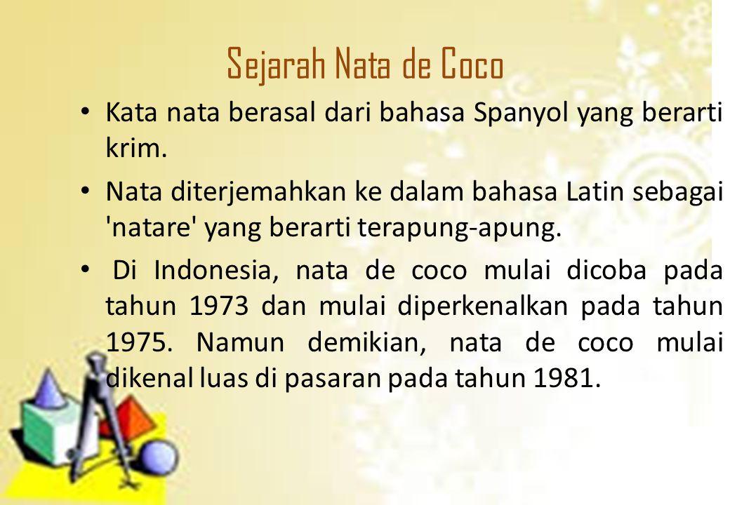 Sejarah Nata de Coco Kata nata berasal dari bahasa Spanyol yang berarti krim. Nata diterjemahkan ke dalam bahasa Latin sebagai 'natare' yang berarti t