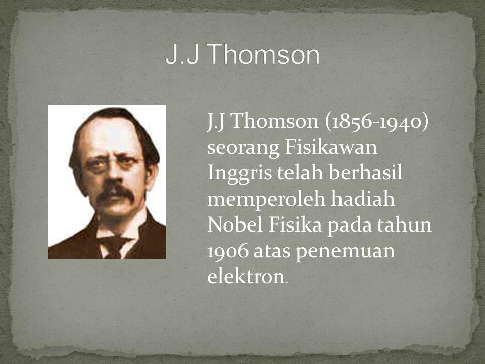 J.J Thomson (1856-1940) seorang Fisikawan Inggris telah berhasil memperoleh hadiah Nobel Fisika pada tahun 1906 atas penemuan elektron.