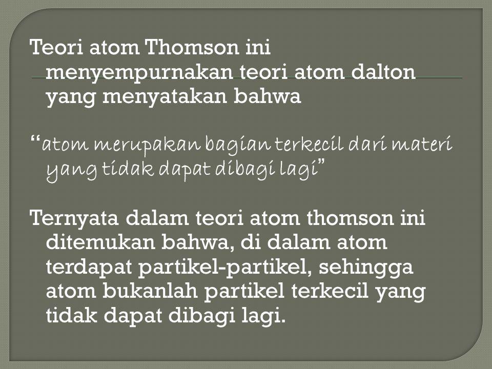 Teori atom Thomson ini menyempurnakan teori atom dalton yang menyatakan bahwa atom merupakan bagian terkecil dari materi yang tidak dapat dibagi lagi Ternyata dalam teori atom thomson ini ditemukan bahwa, di dalam atom terdapat partikel-partikel, sehingga atom bukanlah partikel terkecil yang tidak dapat dibagi lagi.