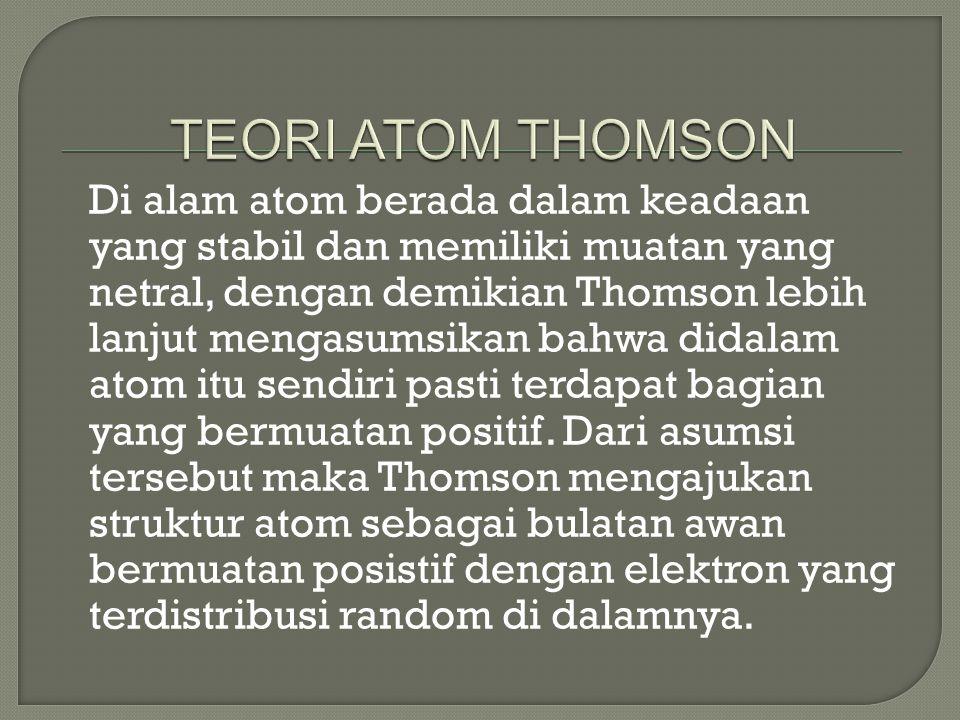 Di alam atom berada dalam keadaan yang stabil dan memiliki muatan yang netral, dengan demikian Thomson lebih lanjut mengasumsikan bahwa didalam atom itu sendiri pasti terdapat bagian yang bermuatan positif.