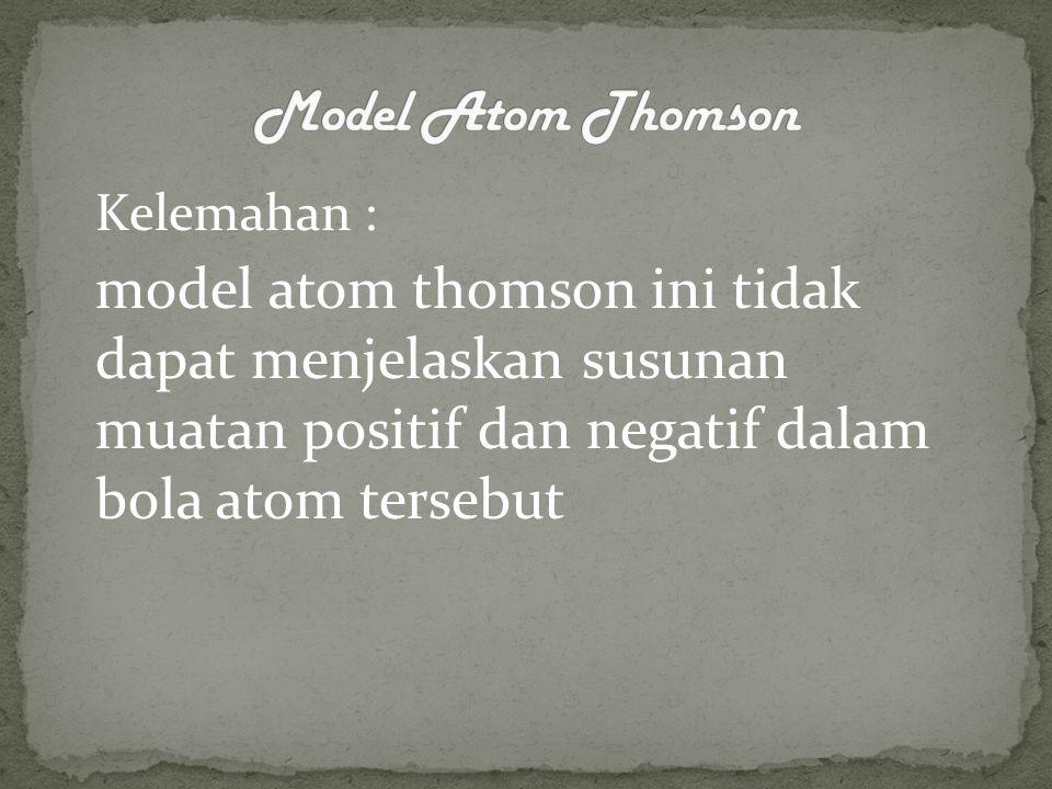 Kelemahan : model atom thomson ini tidak dapat menjelaskan susunan muatan positif dan negatif dalam bola atom tersebut