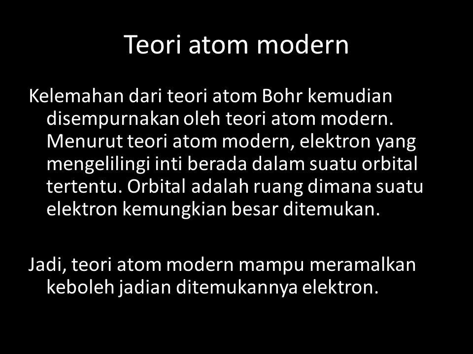 Teori atom modern Kelemahan dari teori atom Bohr kemudian disempurnakan oleh teori atom modern. Menurut teori atom modern, elektron yang mengelilingi