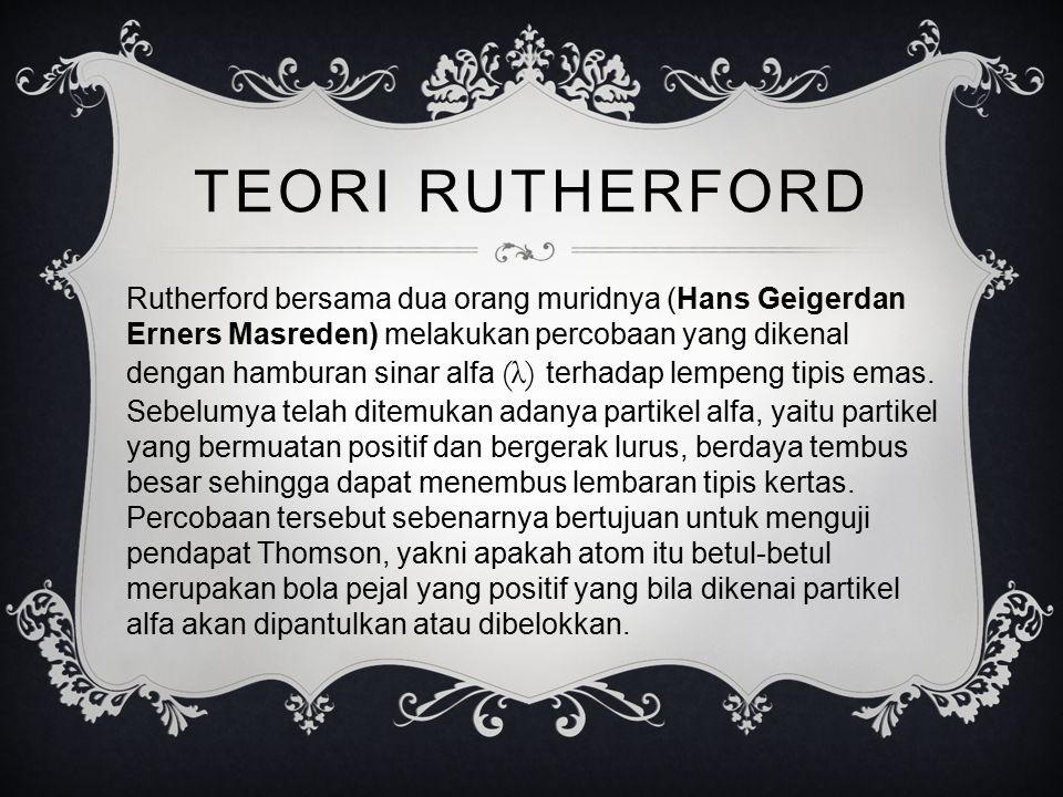 TEORI RUTHERFORD Rutherford bersama dua orang muridnya (Hans Geigerdan Erners Masreden) melakukan percobaan yang dikenal dengan hamburan sinar alfa (