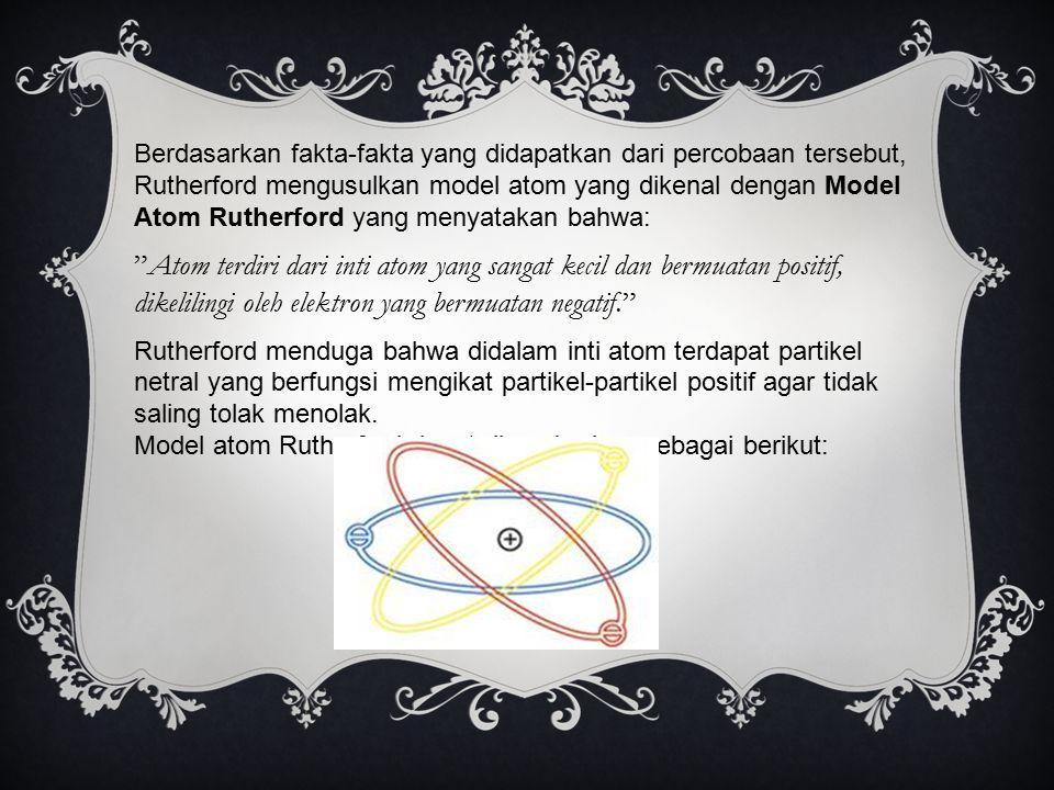 Berdasarkan fakta-fakta yang didapatkan dari percobaan tersebut, Rutherford mengusulkan model atom yang dikenal dengan Model Atom Rutherford yang meny