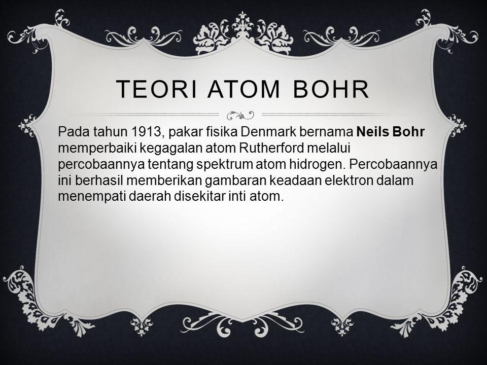 TEORI ATOM BOHR Pada tahun 1913, pakar fisika Denmark bernama Neils Bohr memperbaiki kegagalan atom Rutherford melalui percobaannya tentang spektrum a