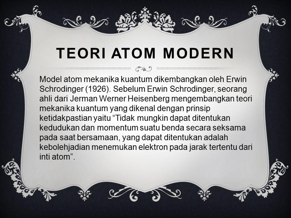 TEORI ATOM MODERN Model atom mekanika kuantum dikembangkan oleh Erwin Schrodinger (1926). Sebelum Erwin Schrodinger, seorang ahli dari Jerman Werner H
