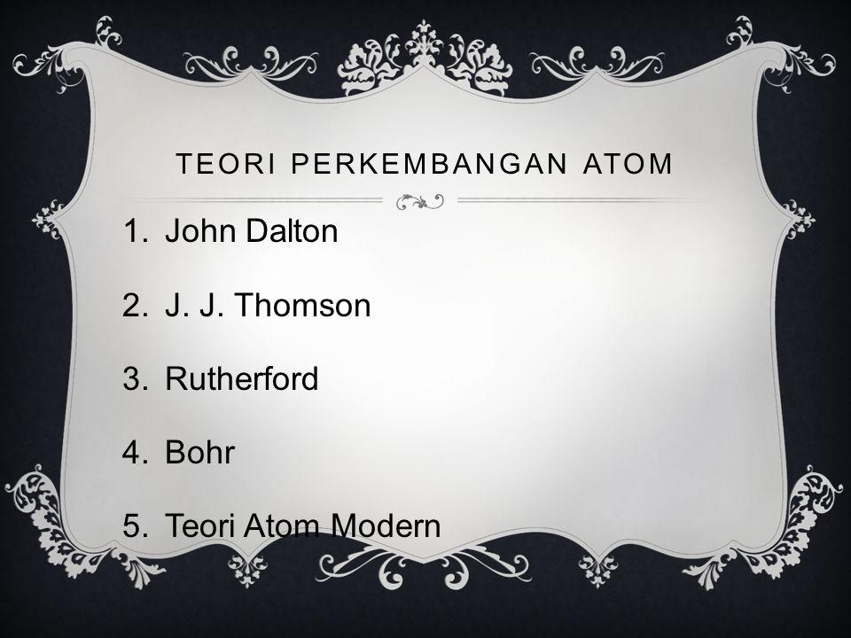 TEORI PERKEMBANGAN ATOM 1.John Dalton 2.J. J. Thomson 3.Rutherford 4.Bohr 5.Teori Atom Modern