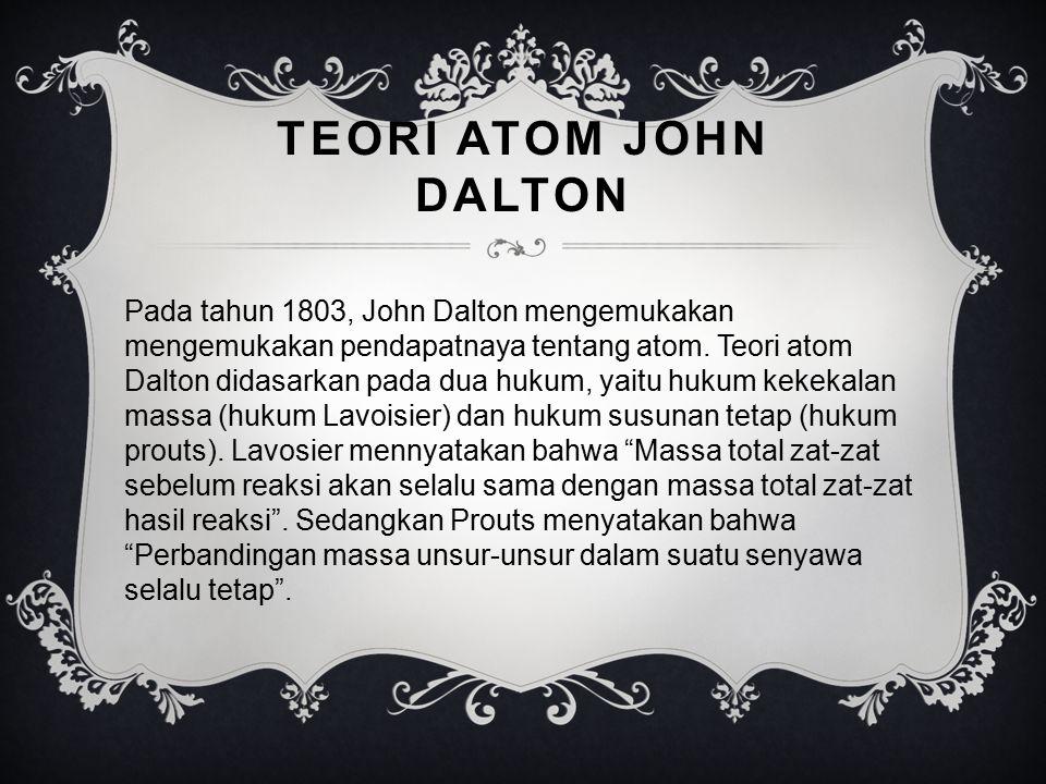 TEORI ATOM JOHN DALTON Pada tahun 1803, John Dalton mengemukakan mengemukakan pendapatnaya tentang atom. Teori atom Dalton didasarkan pada dua hukum,
