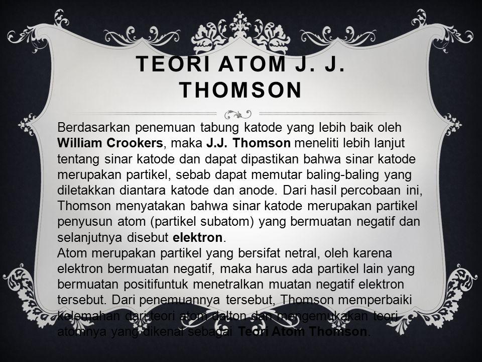TEORI ATOM J. J. THOMSON Berdasarkan penemuan tabung katode yang lebih baik oleh William Crookers, maka J.J. Thomson meneliti lebih lanjut tentang sin