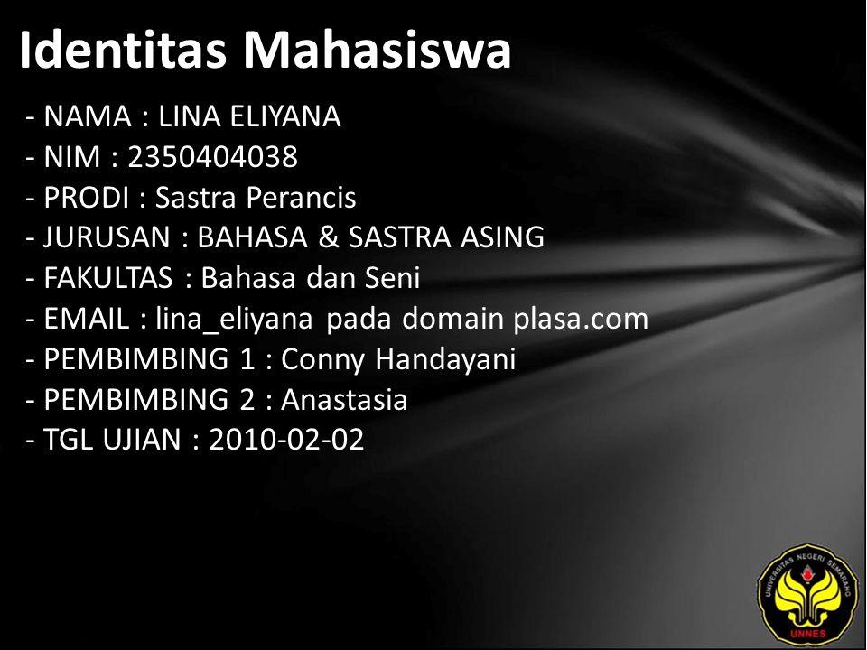 Identitas Mahasiswa - NAMA : LINA ELIYANA - NIM : 2350404038 - PRODI : Sastra Perancis - JURUSAN : BAHASA & SASTRA ASING - FAKULTAS : Bahasa dan Seni - EMAIL : lina_eliyana pada domain plasa.com - PEMBIMBING 1 : Conny Handayani - PEMBIMBING 2 : Anastasia - TGL UJIAN : 2010-02-02