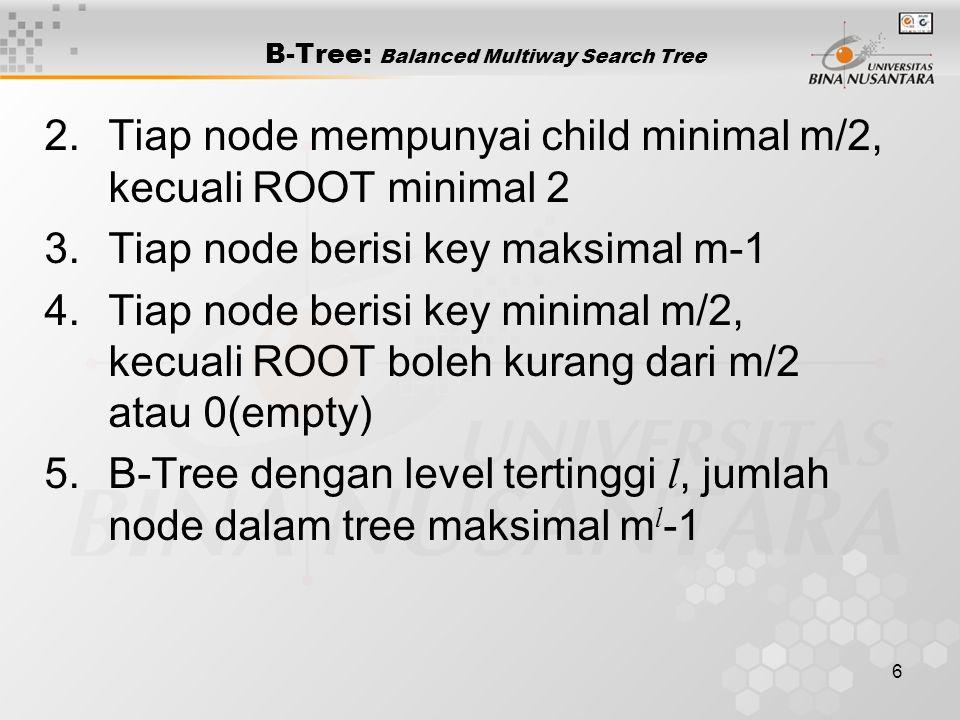 7 B-tree: Contoh orde m=5 20 Root sebagai leaf Ascending order 10 15 20 25 Jumlah key maksimal dalam satu node m-1 10 1525 2757 6379 80 8195 99 20 40 78 90 10 1525 27 Jumlah key minimal dalam satu node m/2 20 Jumlah child maksimal m