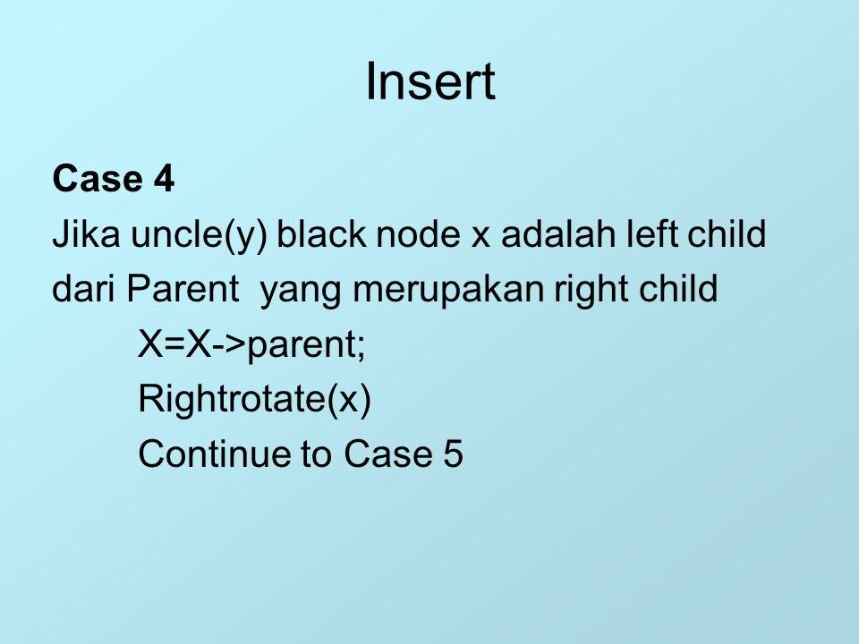 Insert Case 4 Jika uncle(y) black node x adalah left child dari Parent yang merupakan right child X=X->parent; Rightrotate(x) Continue to Case 5
