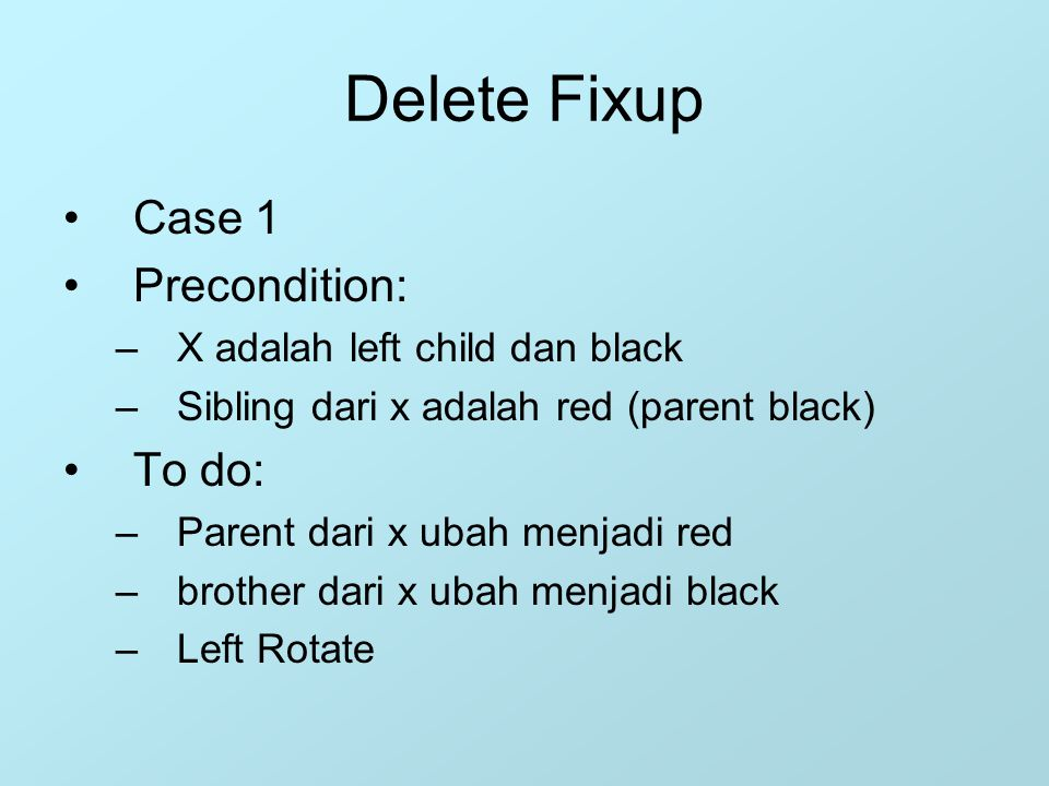 Delete Fixup Case 1 Precondition: –X adalah left child dan black –Sibling dari x adalah red (parent black) To do: –Parent dari x ubah menjadi red –bro